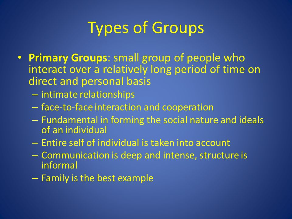 Types of Groups Primary Groups: small group of people who interact over a relatively long period of time on direct and personal basis – intimate relationships – face-to-face interaction and cooperation – Fundamental in forming the social nature and ideals of an individual – Entire self of individual is taken into account – Communication is deep and intense, structure is informal – Family is the best example