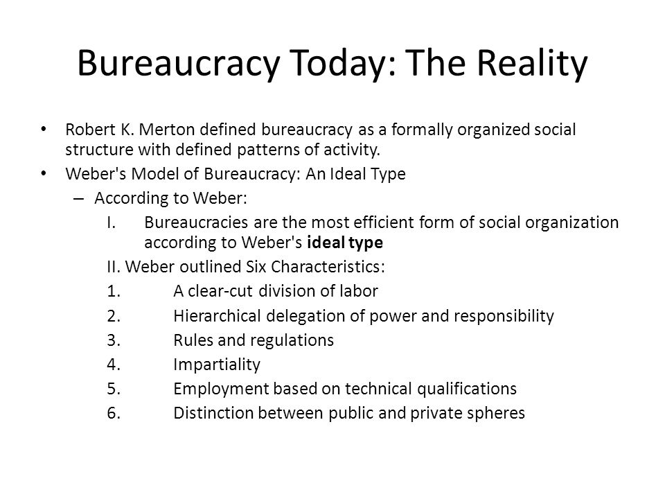 Bureaucracy Today: The Reality Robert K. Merton defined bureaucracy as a formally organized social structure with defined patterns of activity. Weber'