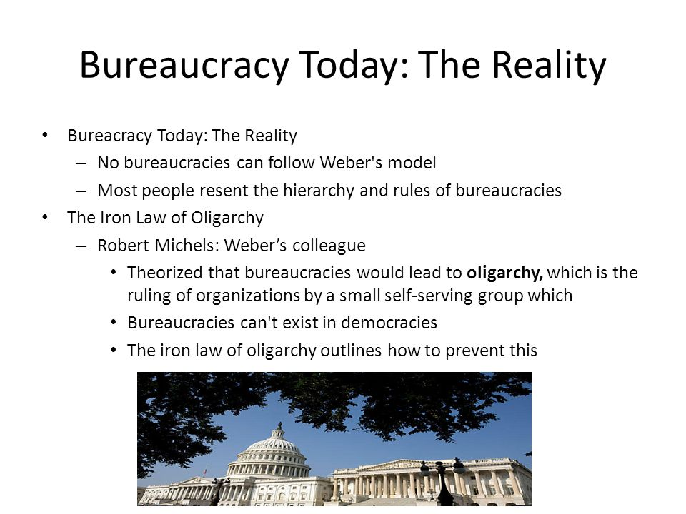 Bureaucracy Today: The Reality Bureacracy Today: The Reality – No bureaucracies can follow Weber s model – Most people resent the hierarchy and rules of bureaucracies The Iron Law of Oligarchy – Robert Michels: Weber's colleague Theorized that bureaucracies would lead to oligarchy, which is the ruling of organizations by a small self-serving group which Bureaucracies can t exist in democracies The iron law of oligarchy outlines how to prevent this