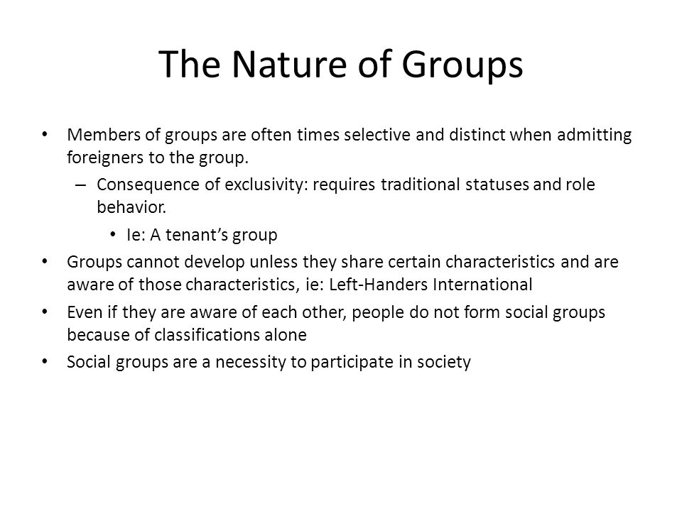 The Nature of Groups Members of groups are often times selective and distinct when admitting foreigners to the group.
