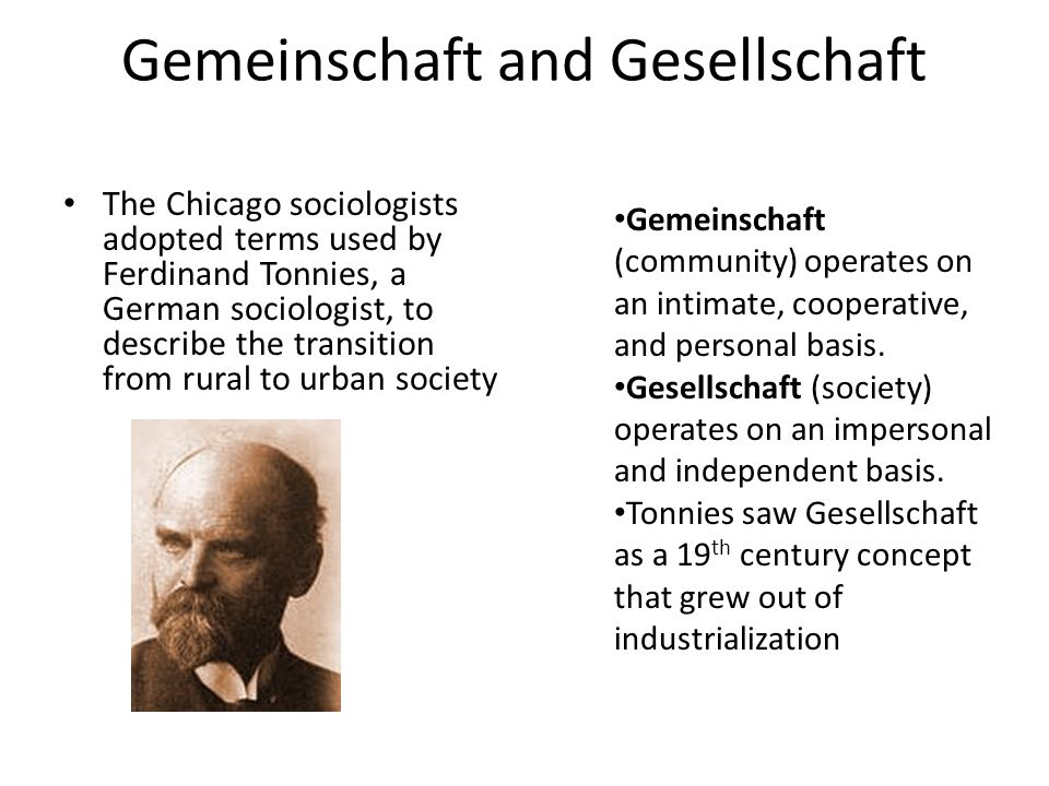 Gemeinschaft and Gesellschaft The Chicago sociologists adopted terms used by Ferdinand Tonnies, a German sociologist, to describe the transition from rural to urban society Gemeinschaft (community) operates on an intimate, cooperative, and personal basis.