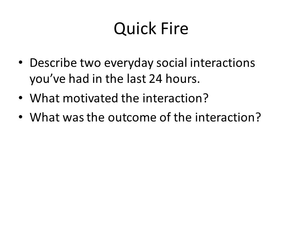 Quick Fire Describe two everyday social interactions you've had in the last 24 hours.