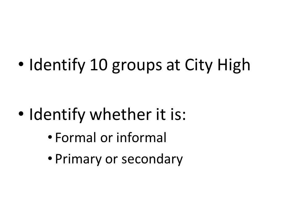 Identify 10 groups at City High Identify whether it is: Formal or informal Primary or secondary