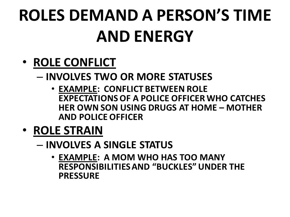 ROLES DEMAND A PERSON'S TIME AND ENERGY ROLE CONFLICT – INVOLVES TWO OR MORE STATUSES EXAMPLE: CONFLICT BETWEEN ROLE EXPECTATIONS OF A POLICE OFFICER WHO CATCHES HER OWN SON USING DRUGS AT HOME – MOTHER AND POLICE OFFICER ROLE STRAIN – INVOLVES A SINGLE STATUS EXAMPLE: A MOM WHO HAS TOO MANY RESPONSIBILITIES AND BUCKLES UNDER THE PRESSURE