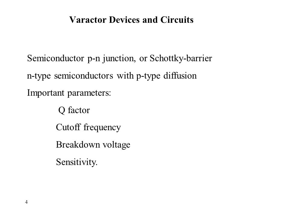 4 Varactor Devices and Circuits Semiconductor p-n junction, or Schottky-barrier n-type semiconductors with p-type diffusion Important parameters: Q factor Cutoff frequency Breakdown voltage Sensitivity.