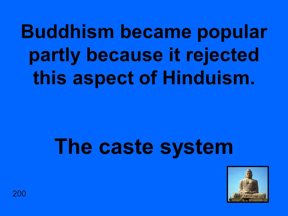 Buddhism became popular partly because it rejected this aspect of Hinduism. The caste system 200