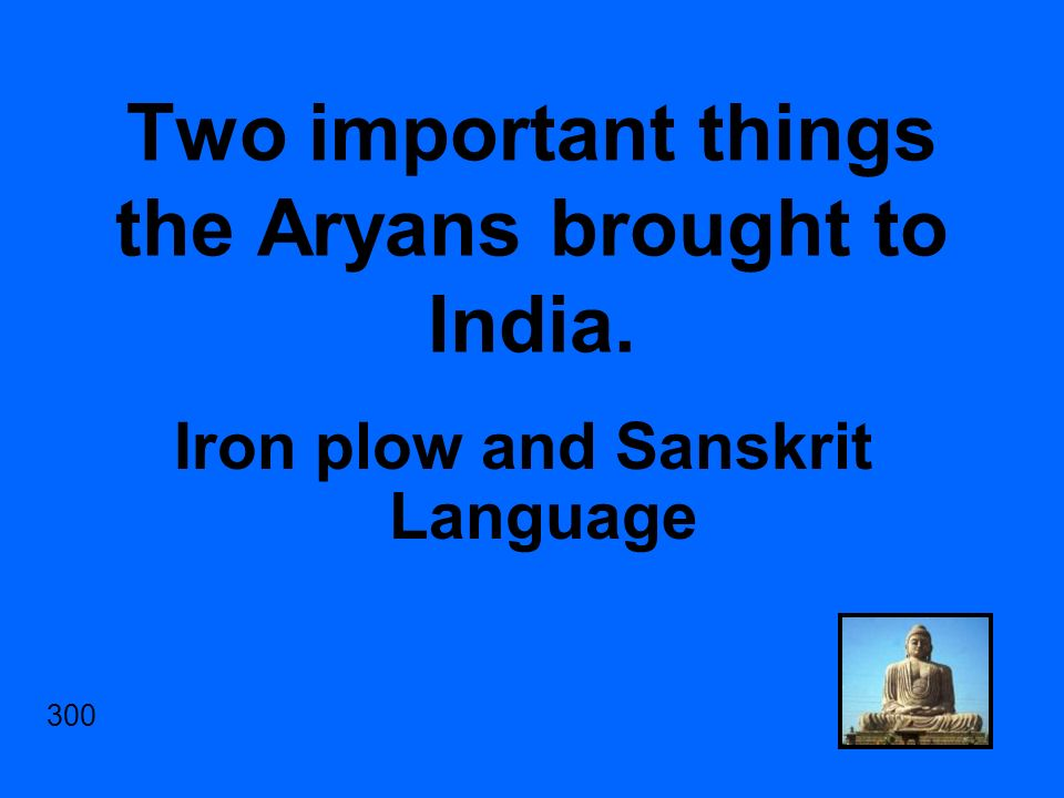 Two important things the Aryans brought to India. Iron plow and Sanskrit Language 300