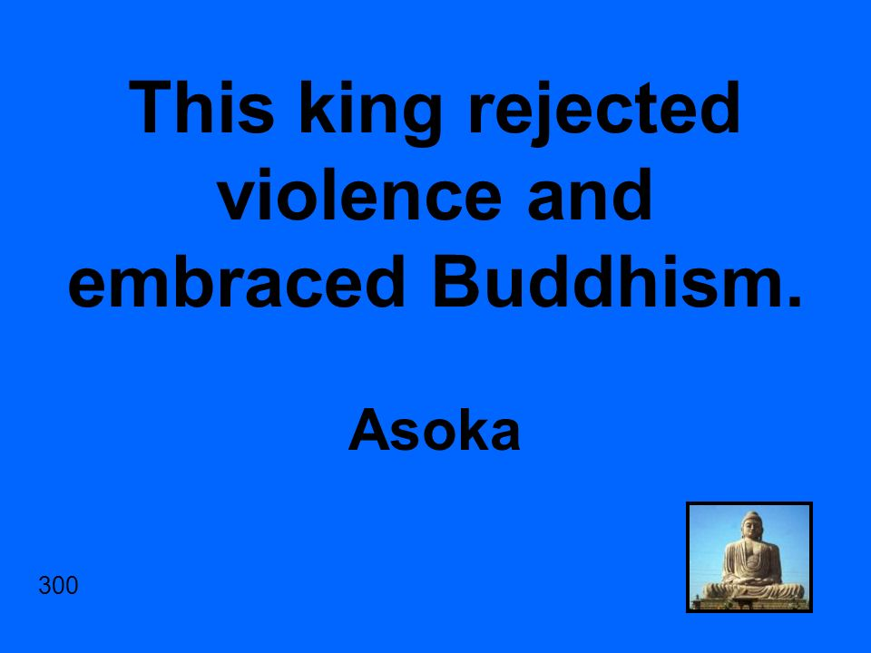 This king rejected violence and embraced Buddhism. Asoka 300