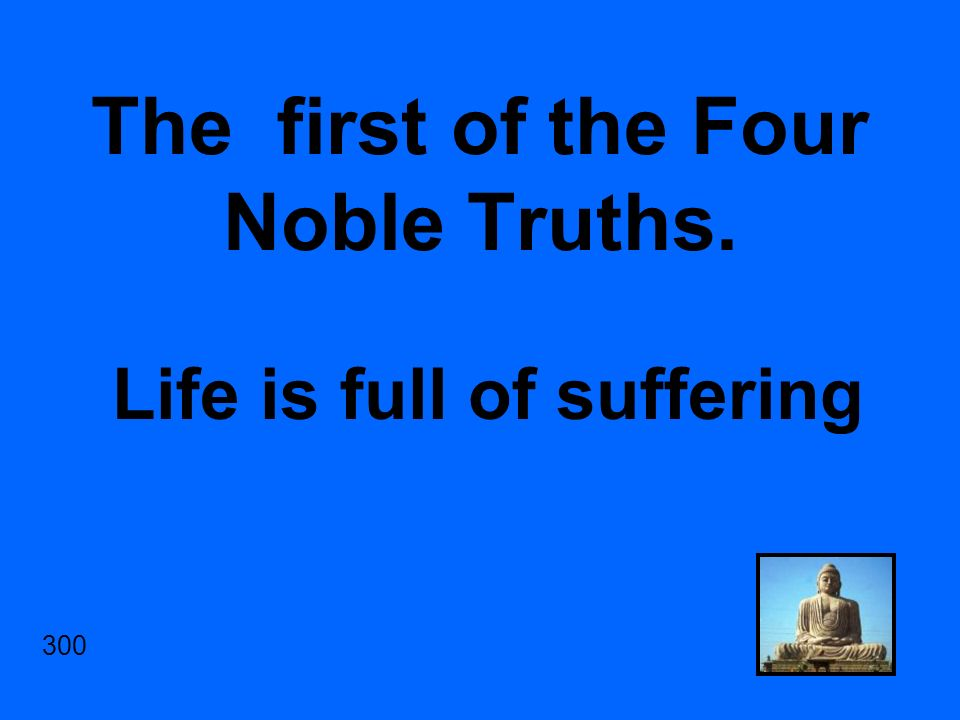 The first of the Four Noble Truths. Life is full of suffering 300