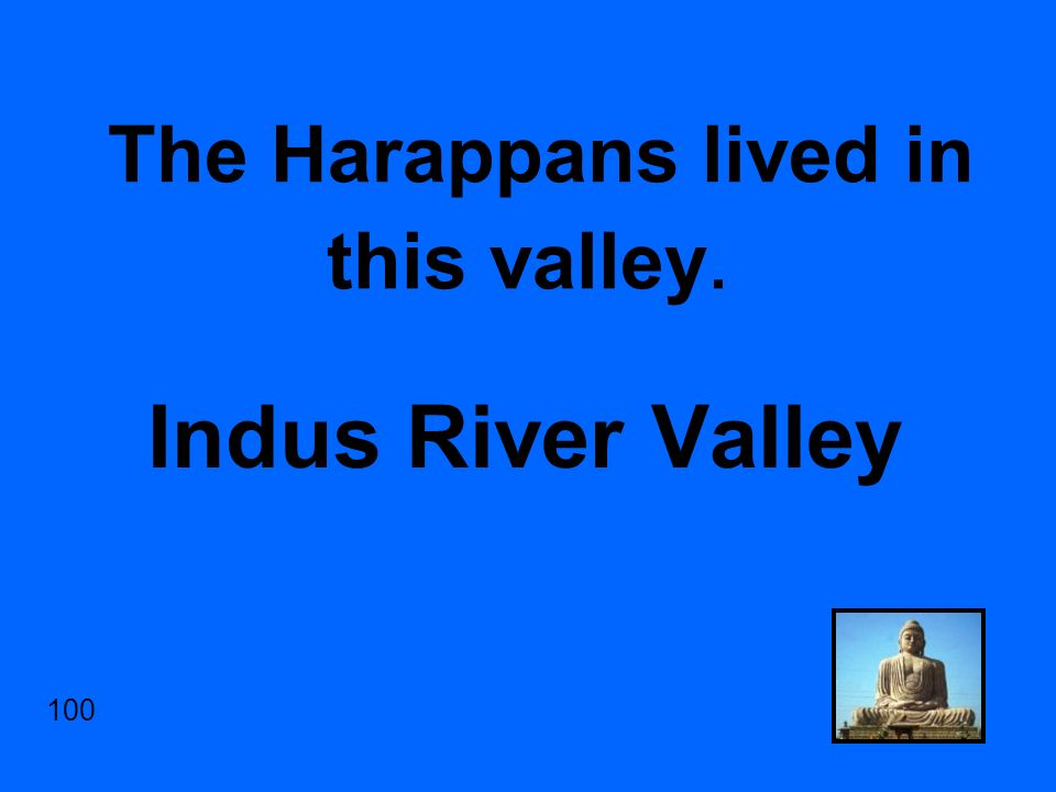 The Harappans lived in this valley. Indus River Valley 100