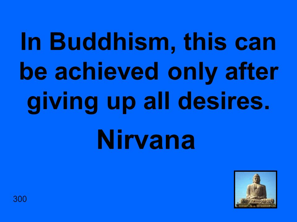 In Buddhism, this can be achieved only after giving up all desires. Nirvana 300
