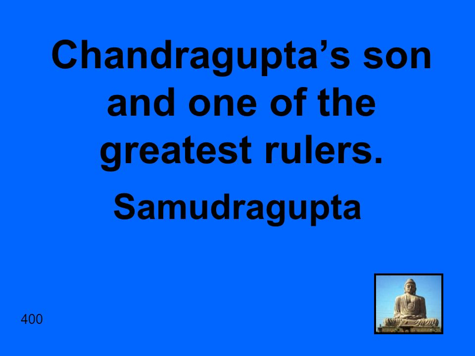 Chandragupta's son and one of the greatest rulers. Samudragupta 400