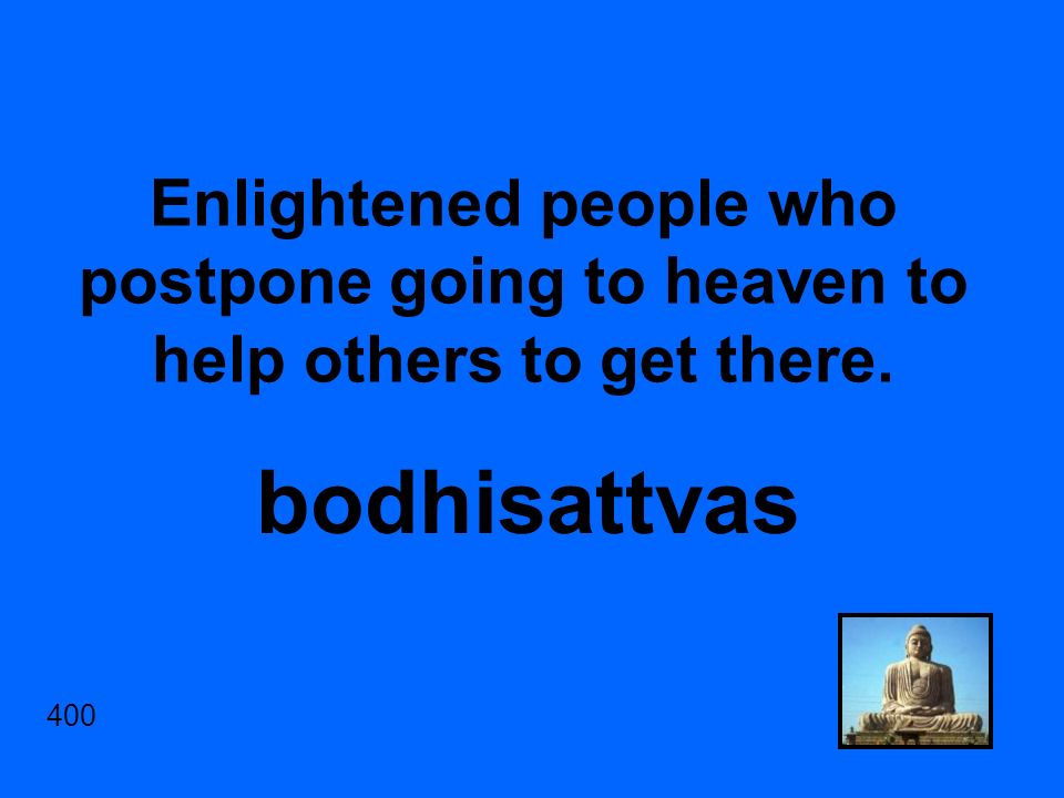 Enlightened people who postpone going to heaven to help others to get there. bodhisattvas 400