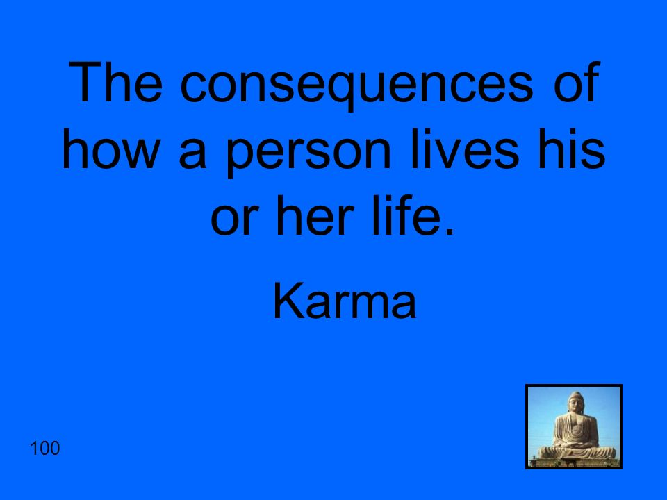The consequences of how a person lives his or her life. Karma 100