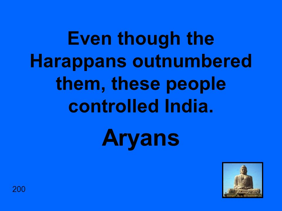 Even though the Harappans outnumbered them, these people controlled India. Aryans 200