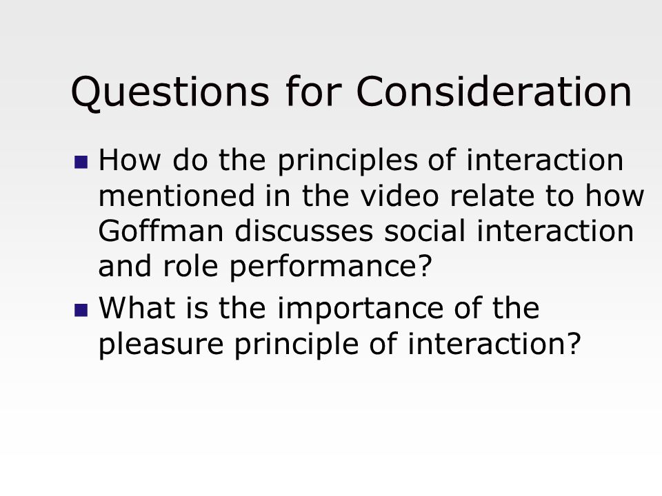 Questions for Consideration How do the principles of interaction mentioned in the video relate to how Goffman discusses social interaction and role pe