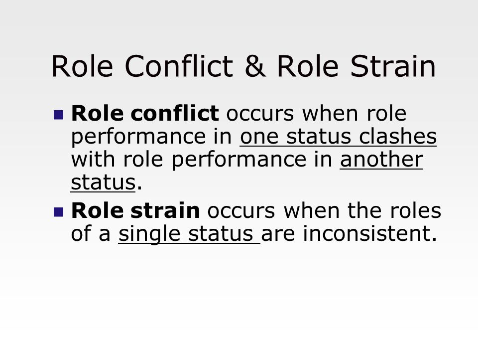 Role Conflict & Role Strain Role conflict occurs when role performance in one status clashes with role performance in another status. Role strain occu