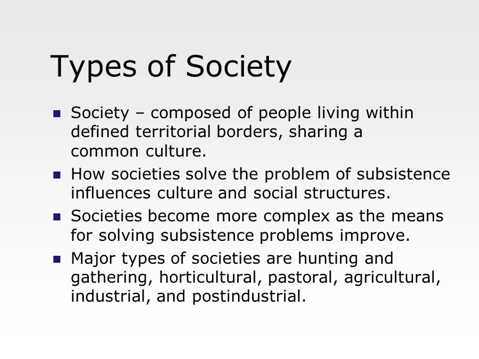Types of Society Society – composed of people living within defined territorial borders, sharing a common culture. How societies solve the problem of
