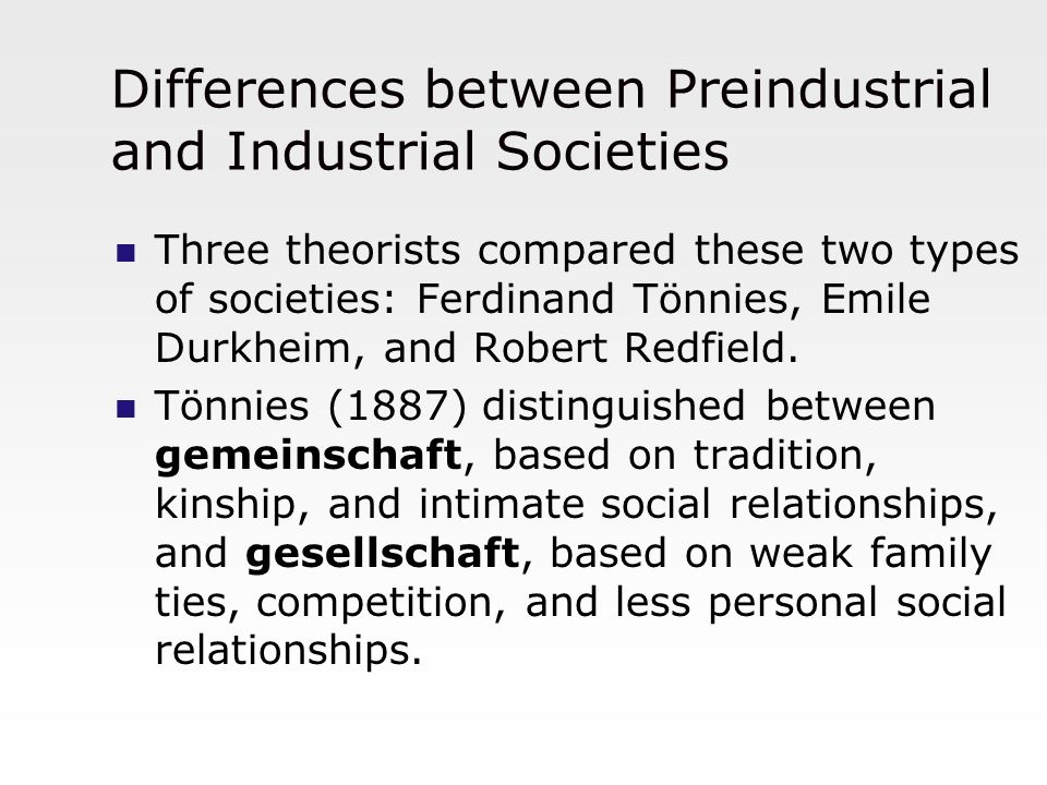 Differences between Preindustrial and Industrial Societies Three theorists compared these two types of societies: Ferdinand Tönnies, Emile Durkheim, a