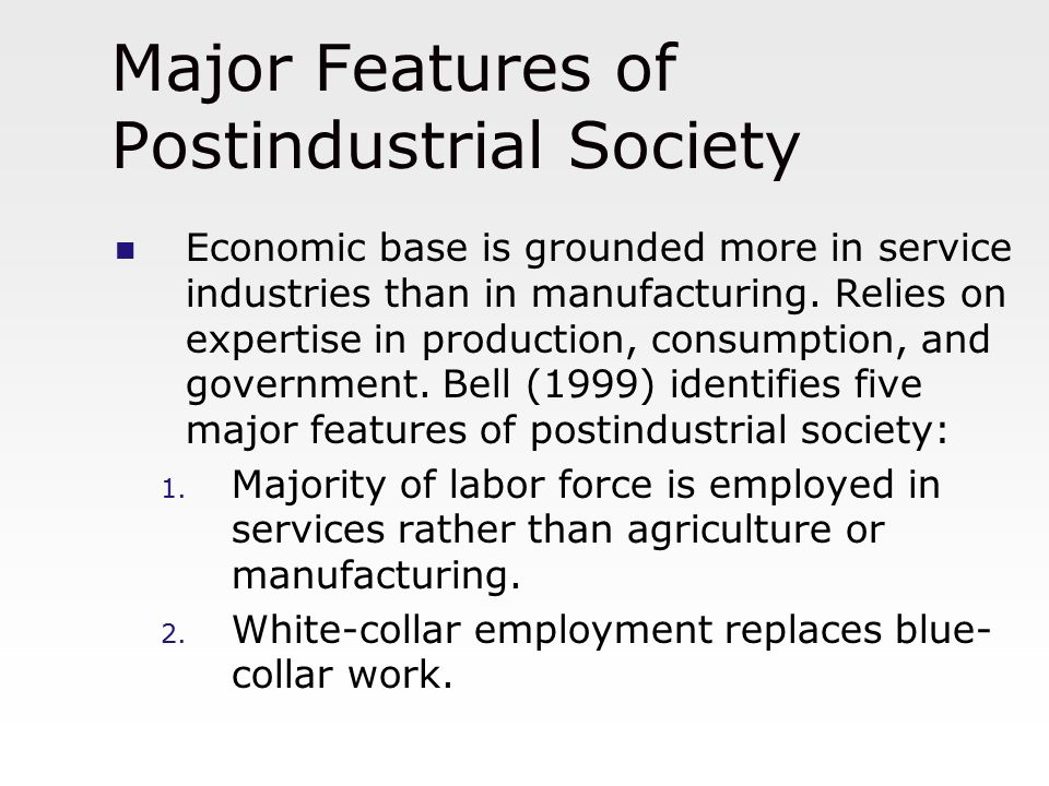 Major Features of Postindustrial Society Economic base is grounded more in service industries than in manufacturing. Relies on expertise in production