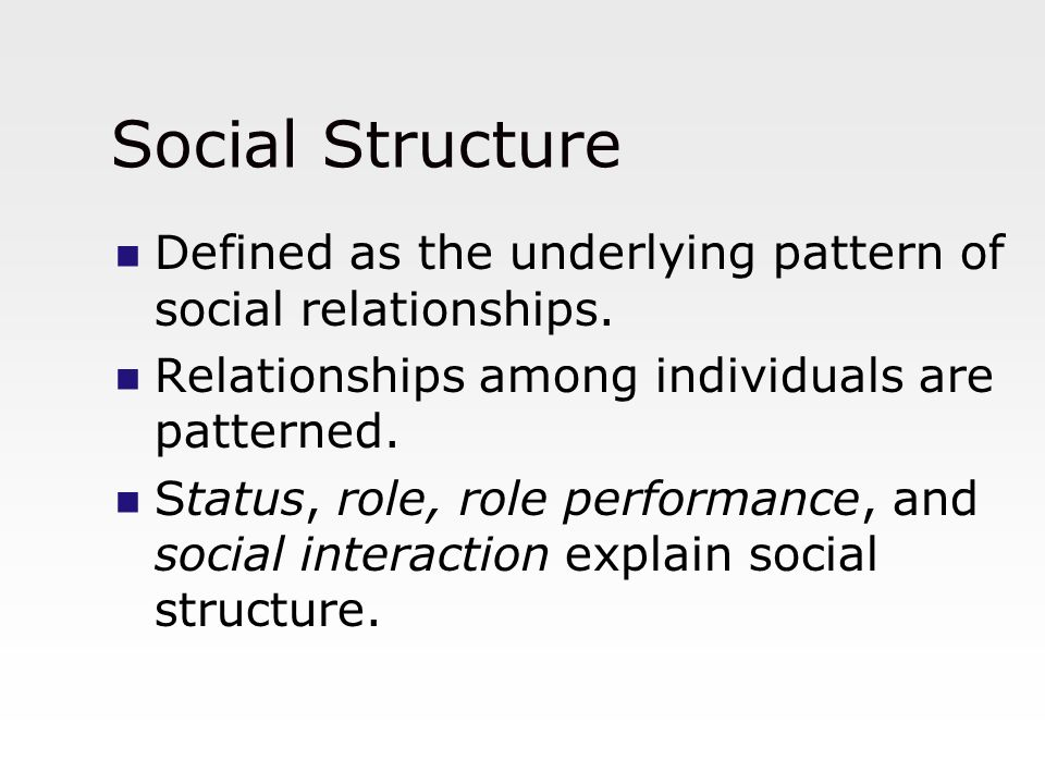 Social Structure Defined as the underlying pattern of social relationships. Relationships among individuals are patterned. Status, role, role performa