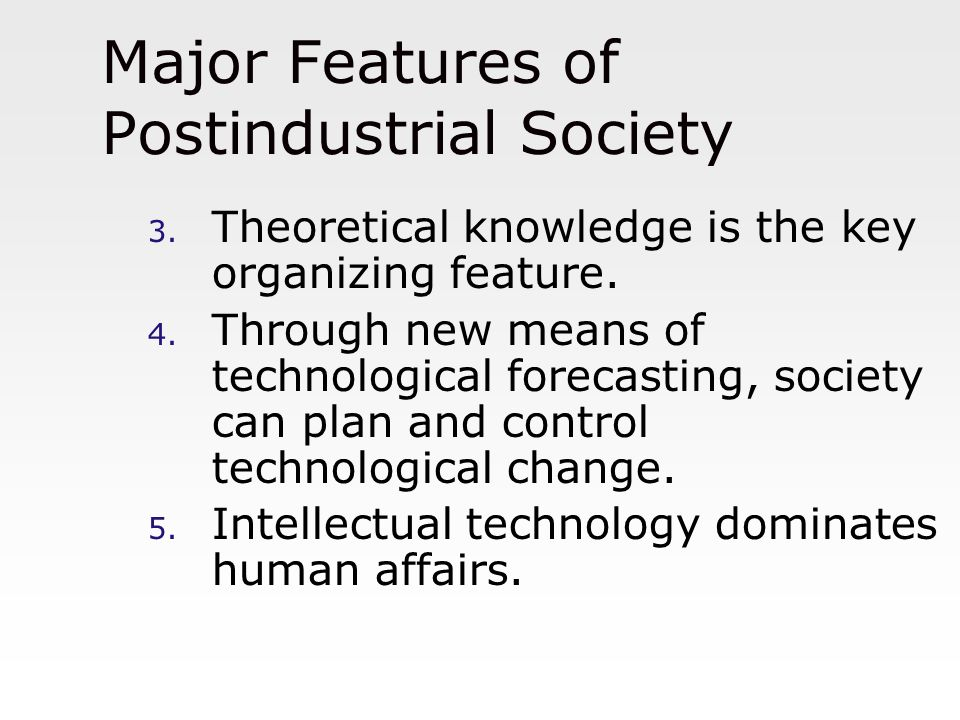 Major Features of Postindustrial Society 3. Theoretical knowledge is the key organizing feature. 4. Through new means of technological forecasting, so