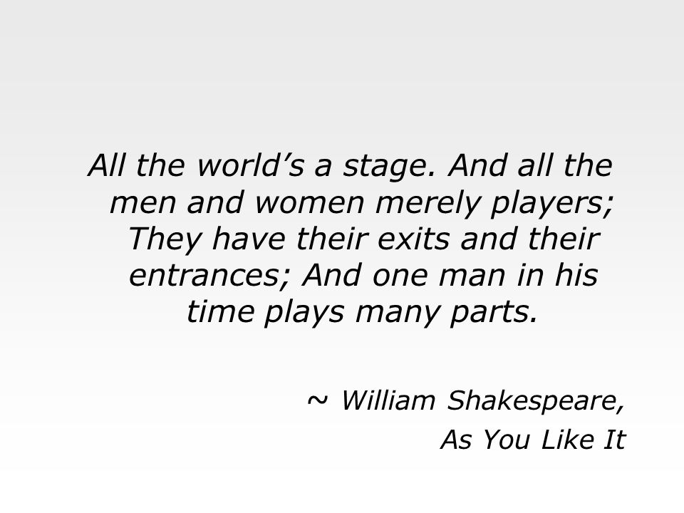 All the world's a stage. And all the men and women merely players; They have their exits and their entrances; And one man in his time plays many parts