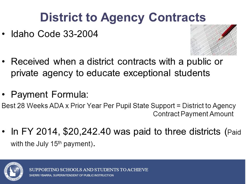 District to Agency Contracts Idaho Code 33-2004 Received when a district contracts with a public or private agency to educate exceptional students Payment Formula: Best 28 Weeks ADA x Prior Year Per Pupil State Support = District to Agency Contract Payment Amount In FY 2014, $20,242.40 was paid to three districts ( Paid with the July 15 th payment).
