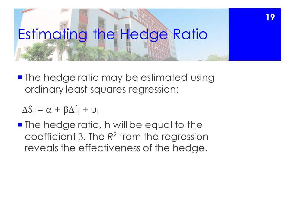 Estimating the Hedge Ratio  The hedge ratio may be estimated using ordinary least squares regression:  S t =  +  f t + u t  The hedge ratio, h will be equal to the coefficient .