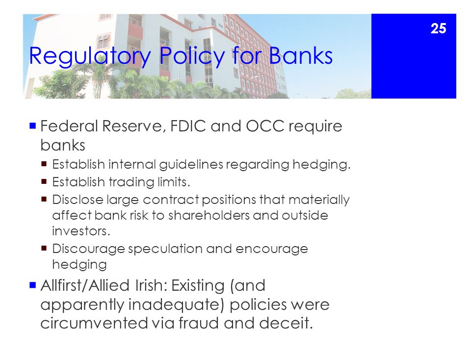 Regulatory Policy for Banks  Federal Reserve, FDIC and OCC require banks  Establish internal guidelines regarding hedging.