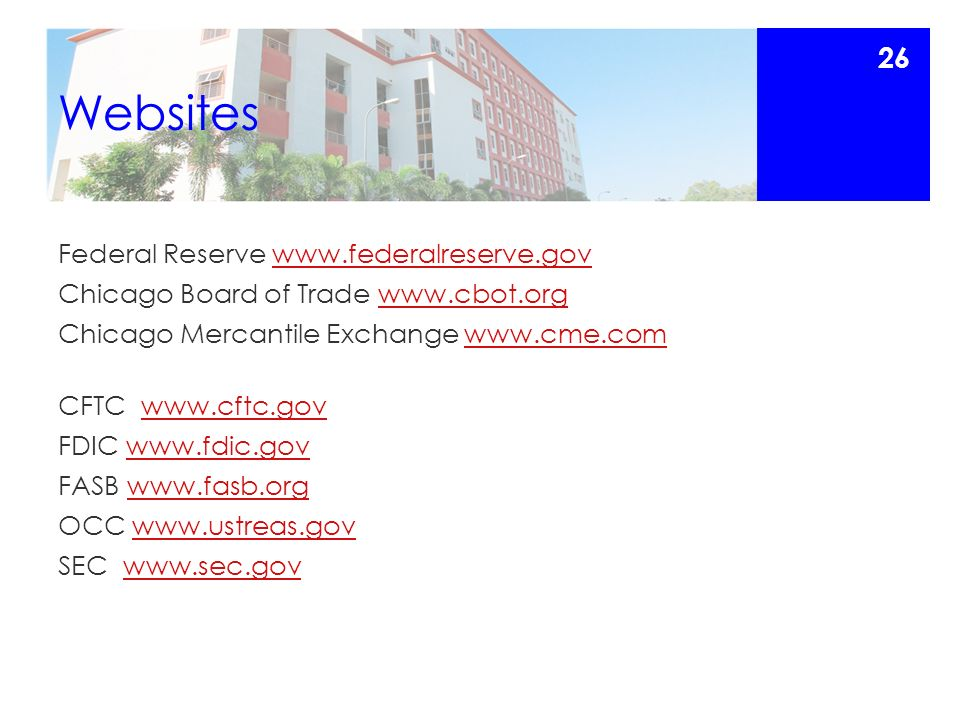 Websites Federal Reserve www.federalreserve.govwww.federalreserve.gov Chicago Board of Trade www.cbot.orgwww.cbot.org Chicago Mercantile Exchange www.cme.comwww.cme.com CFTC www.cftc.govwww.cftc.gov FDIC www.fdic.govwww.fdic.gov FASB www.fasb.orgwww.fasb.org OCC www.ustreas.govwww.ustreas.gov SEC www.sec.govwww.sec.gov 26