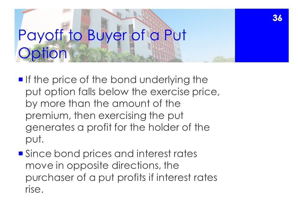 Payoff to Buyer of a Put Option  If the price of the bond underlying the put option falls below the exercise price, by more than the amount of the premium, then exercising the put generates a profit for the holder of the put.