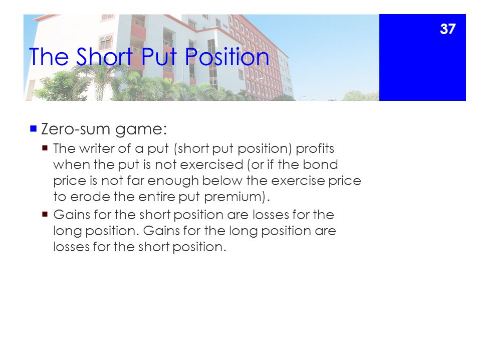 The Short Put Position  Zero-sum game:  The writer of a put (short put position) profits when the put is not exercised (or if the bond price is not far enough below the exercise price to erode the entire put premium).