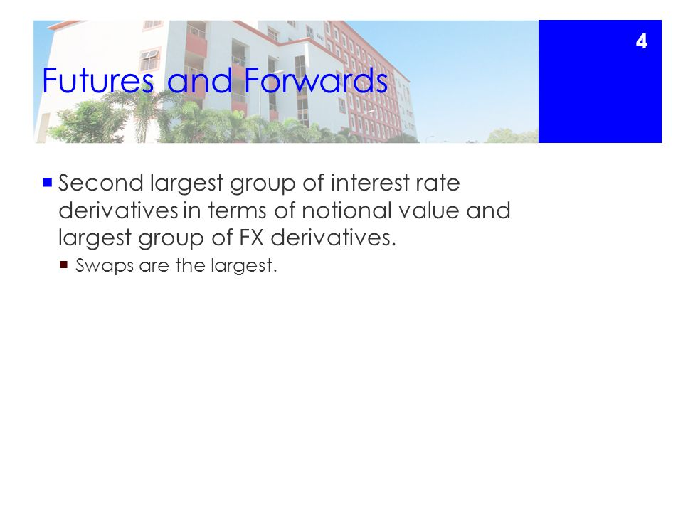 Futures and Forwards  Second largest group of interest rate derivatives in terms of notional value and largest group of FX derivatives.