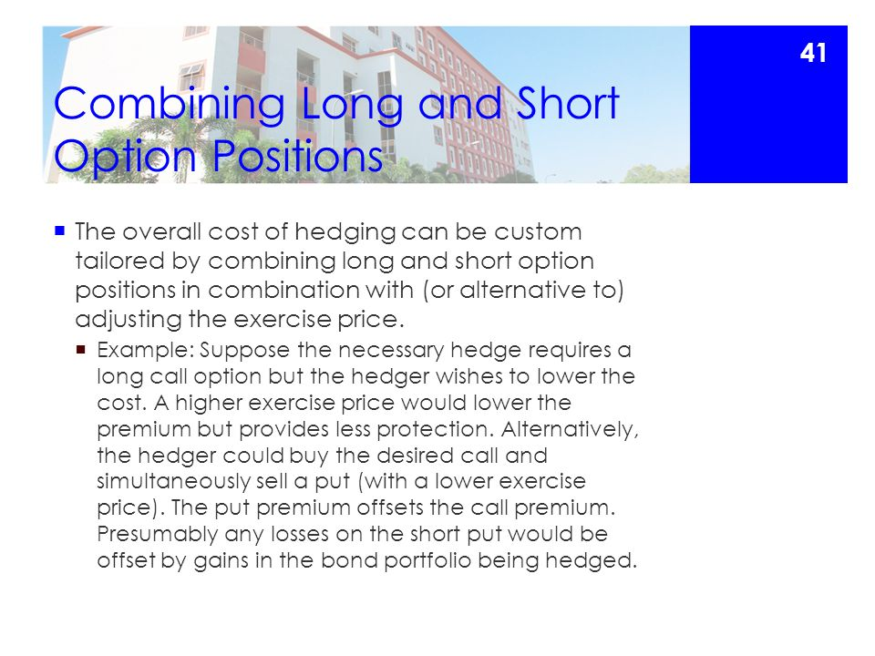 Combining Long and Short Option Positions  The overall cost of hedging can be custom tailored by combining long and short option positions in combination with (or alternative to) adjusting the exercise price.