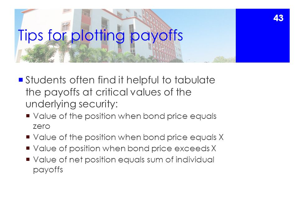 Tips for plotting payoffs  Students often find it helpful to tabulate the payoffs at critical values of the underlying security:  Value of the position when bond price equals zero  Value of the position when bond price equals X  Value of position when bond price exceeds X  Value of net position equals sum of individual payoffs 43