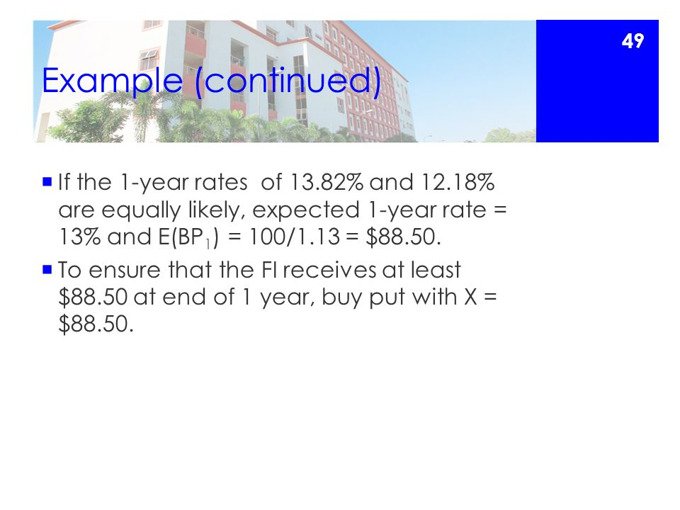 Example (continued)  If the 1-year rates of 13.82% and 12.18% are equally likely, expected 1-year rate = 13% and E(BP 1 ) = 100/1.13 = $88.50.