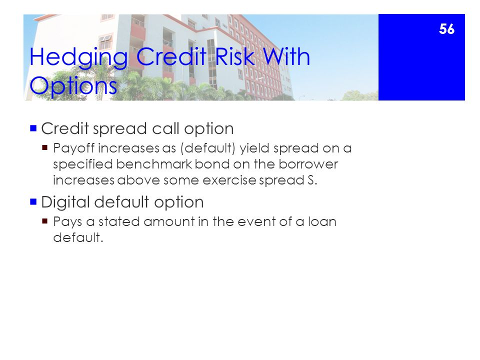 Hedging Credit Risk With Options  Credit spread call option  Payoff increases as (default) yield spread on a specified benchmark bond on the borrower increases above some exercise spread S.