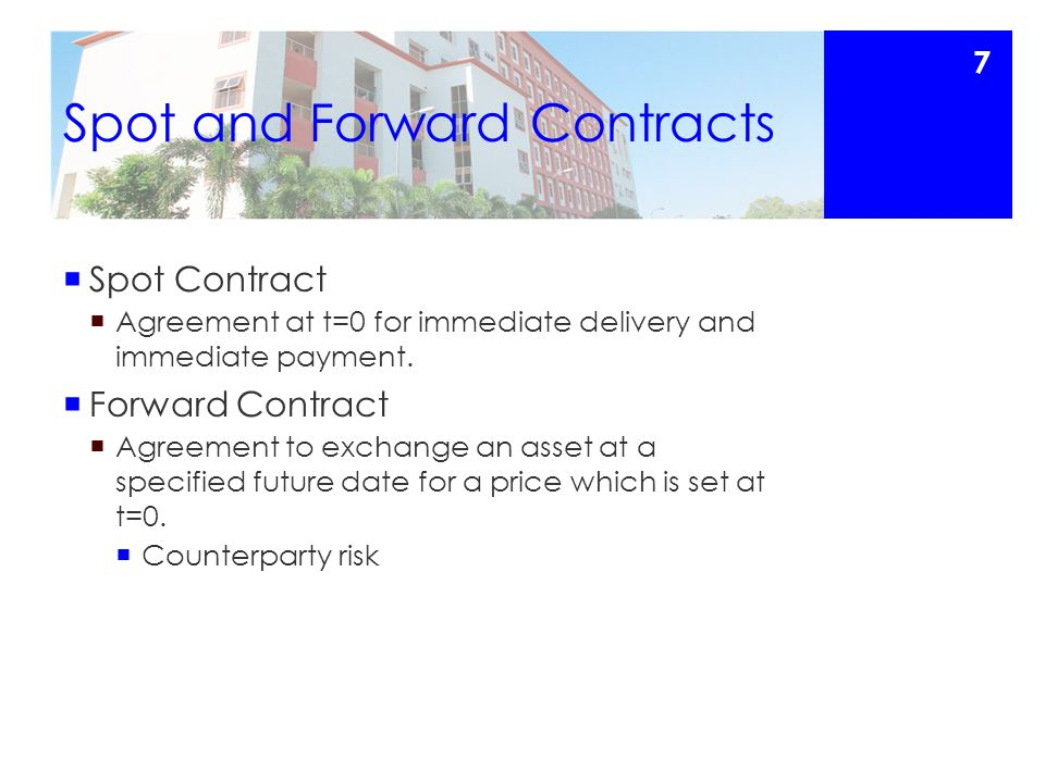 Spot and Forward Contracts  Spot Contract  Agreement at t=0 for immediate delivery and immediate payment.