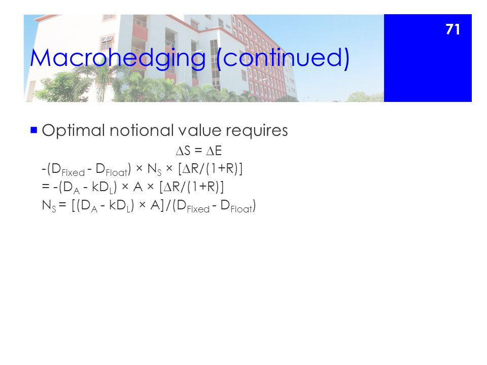 Macrohedging (continued)  Optimal notional value requires  S =  E -(D Fixed - D Float ) × N S × [  R/(1+R)] = -(D A - kD L ) × A × [  R/(1+R)] N S = [(D A - kD L ) × A]/(D Fixed - D Float ) 71