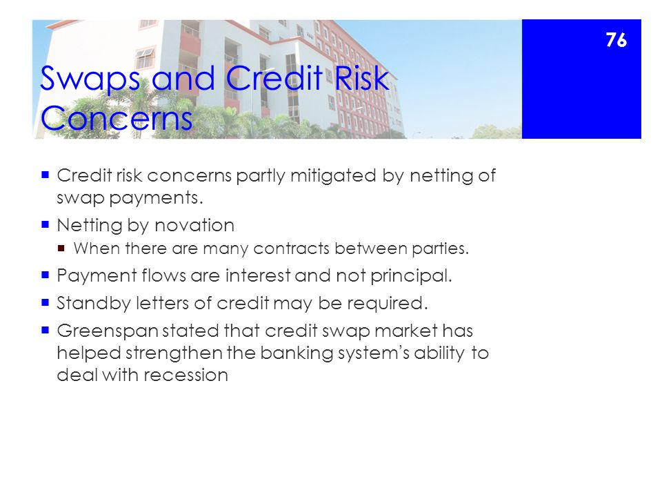 Swaps and Credit Risk Concerns  Credit risk concerns partly mitigated by netting of swap payments.