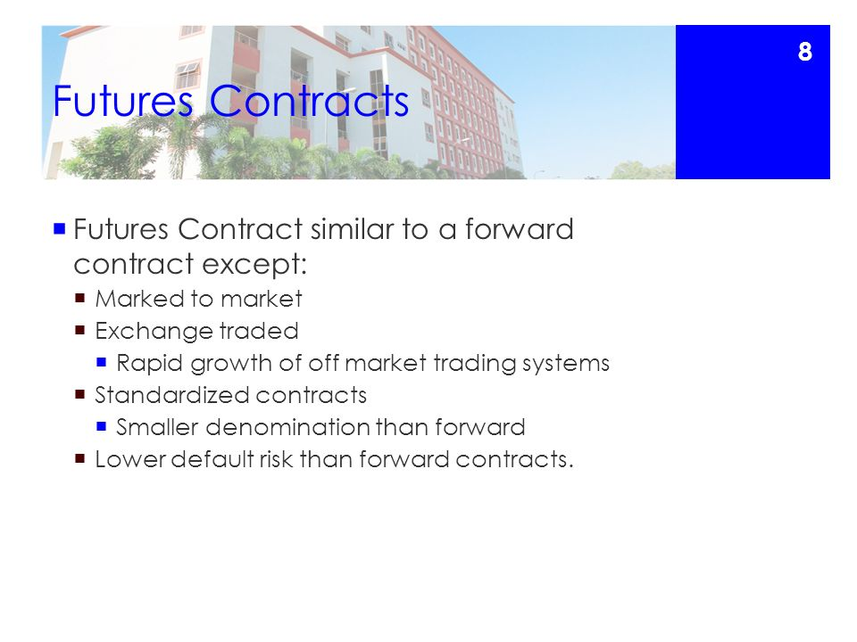 Futures Contracts  Futures Contract similar to a forward contract except:  Marked to market  Exchange traded  Rapid growth of off market trading systems  Standardized contracts  Smaller denomination than forward  Lower default risk than forward contracts.