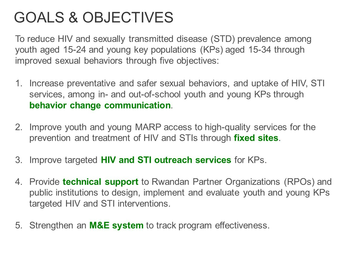 GOALS & OBJECTIVES To reduce HIV and sexually transmitted disease (STD) prevalence among youth aged and young key populations (KPs) aged through improved sexual behaviors through five objectives: 1.Increase preventative and safer sexual behaviors, and uptake of HIV, STI services, among in- and out-of-school youth and young KPs through behavior change communication.