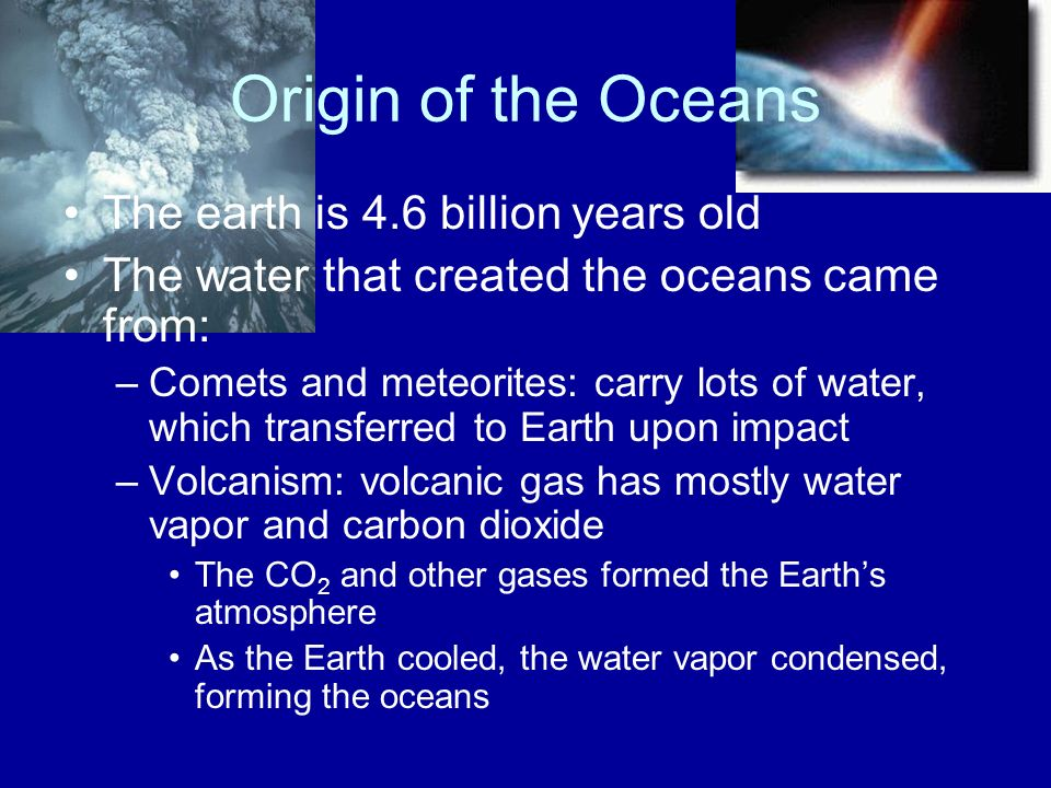 Origin of the Oceans The earth is 4.6 billion years old The water that created the oceans came from: –Comets and meteorites: carry lots of water, which transferred to Earth upon impact –Volcanism: volcanic gas has mostly water vapor and carbon dioxide The CO 2 and other gases formed the Earth's atmosphere As the Earth cooled, the water vapor condensed, forming the oceans