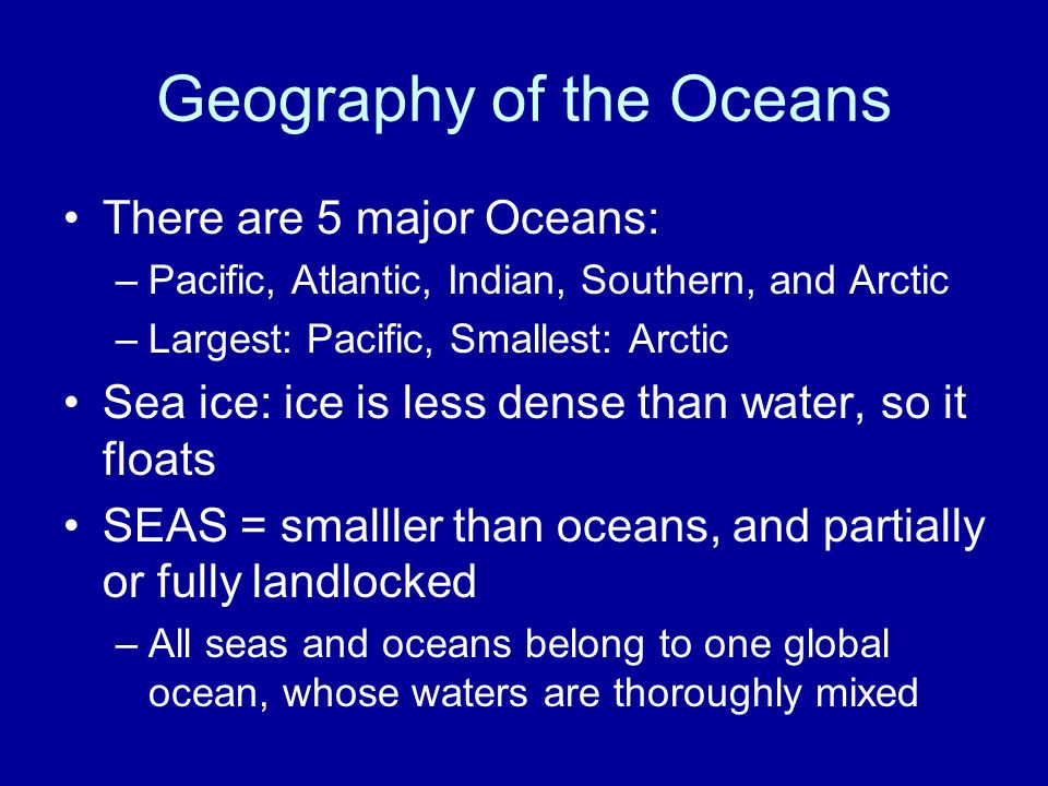 Geography of the Oceans There are 5 major Oceans: –Pacific, Atlantic, Indian, Southern, and Arctic –Largest: Pacific, Smallest: Arctic Sea ice: ice is less dense than water, so it floats SEAS = smalller than oceans, and partially or fully landlocked –All seas and oceans belong to one global ocean, whose waters are thoroughly mixed