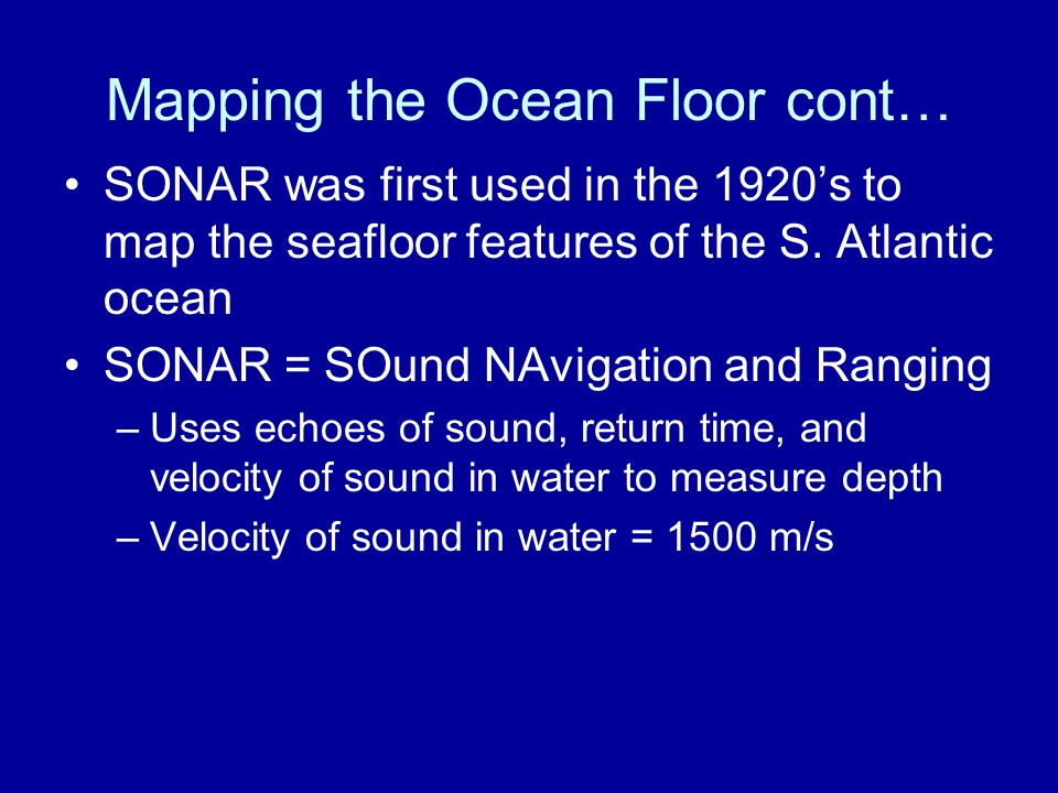 Mapping the Ocean Floor cont… SONAR was first used in the 1920's to map the seafloor features of the S.