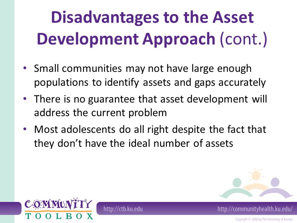 Disadvantages to the Asset Development Approach (cont.) Small communities may not have large enough populations to identify assets and gaps accurately There is no guarantee that asset development will address the current problem Most adolescents do all right despite the fact that they don't have the ideal number of assets