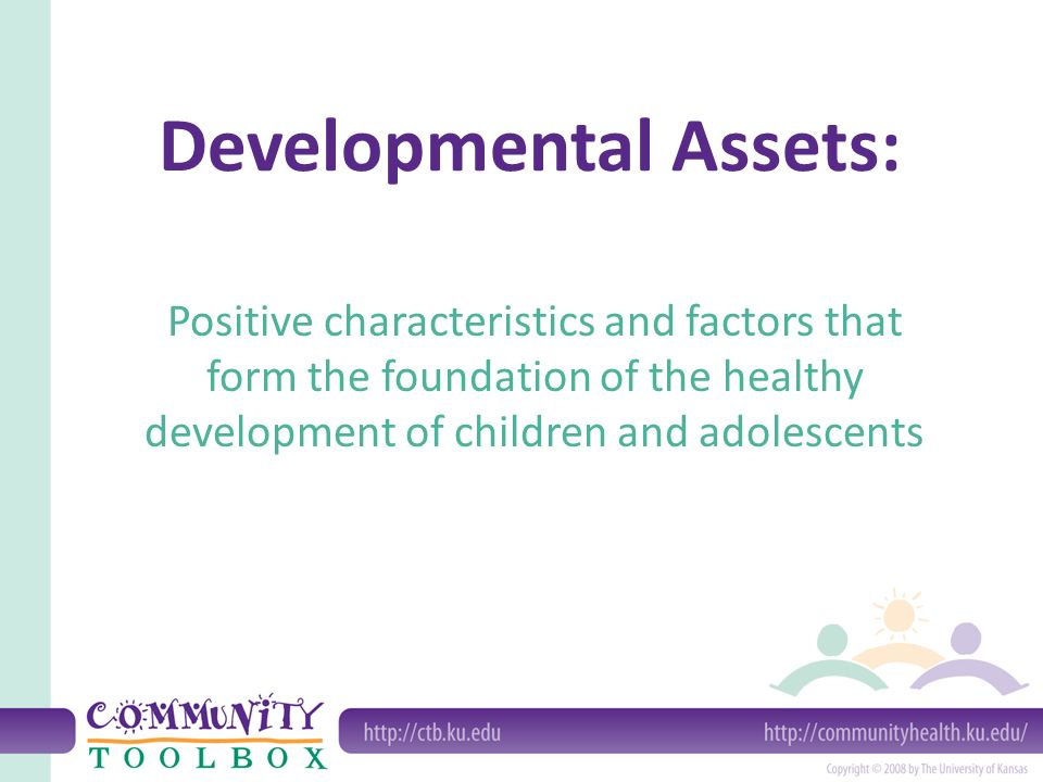Developmental Assets: Positive characteristics and factors that form the foundation of the healthy development of children and adolescents
