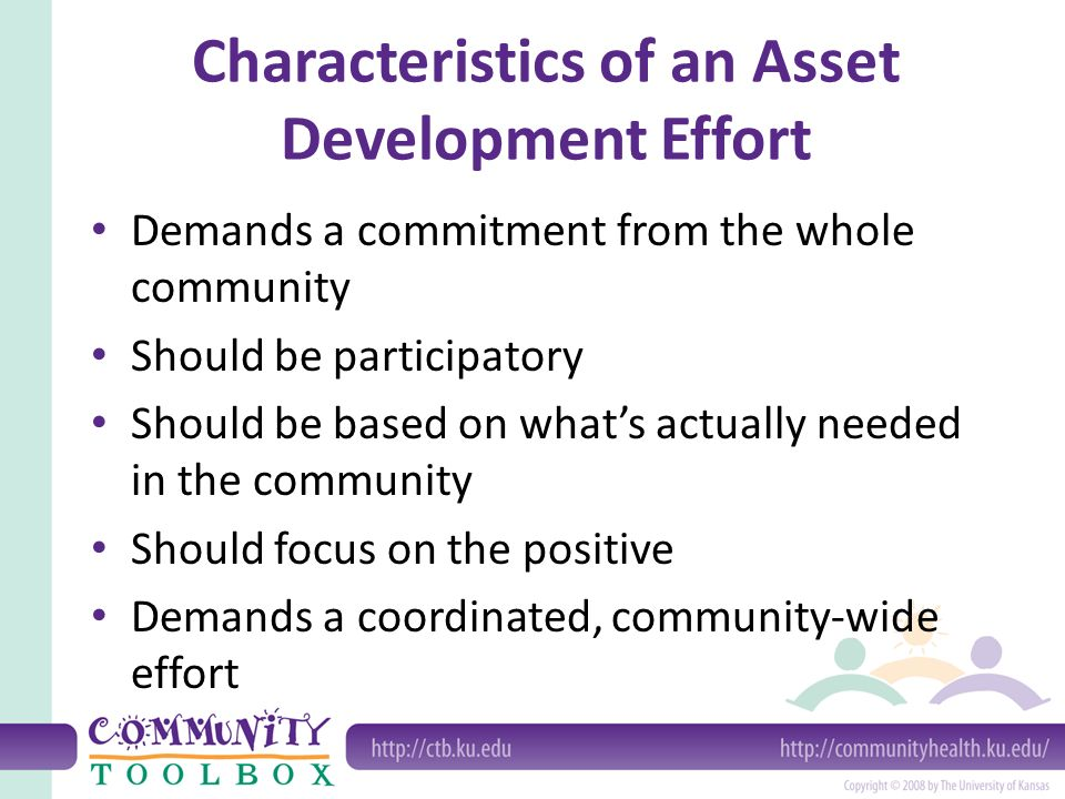 Characteristics of an Asset Development Effort Demands a commitment from the whole community Should be participatory Should be based on what's actually needed in the community Should focus on the positive Demands a coordinated, community-wide effort