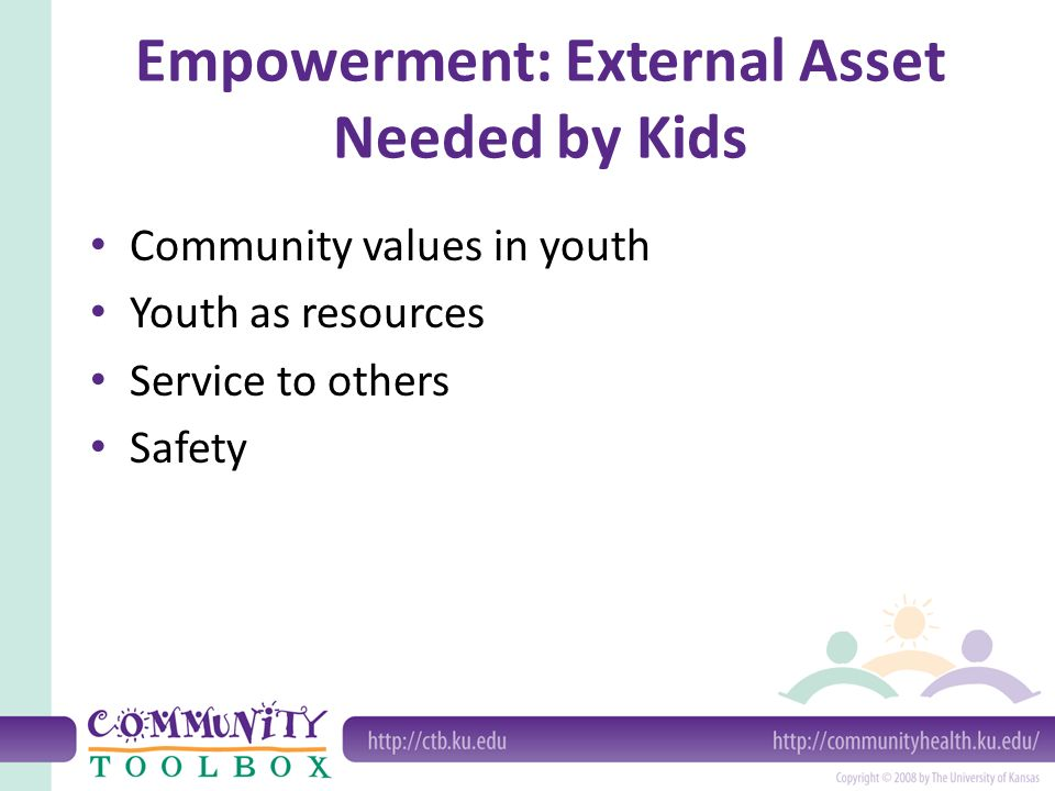 Empowerment: External Asset Needed by Kids Community values in youth Youth as resources Service to others Safety